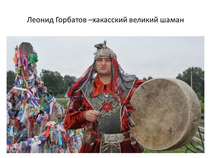 Леонид Горбатов –хакасский великий шаман