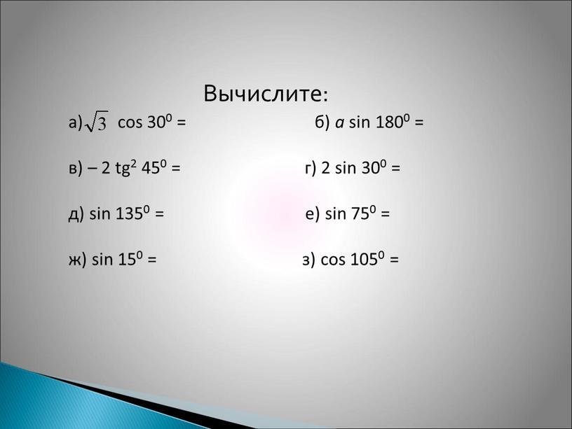 Вычислите: а) cos 300 = б) a sin 1800 = в) – 2 tg2 450 = г) 2 sin 300 = д) sin 1350 =…