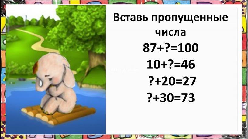 Вставь пропущенные числа 87+?=100 10+?=46 ?+20=27 ?+30=73