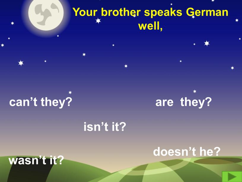 Your brother speaks German well, can't they? are they? wasn't it? isn't it? doesn't he?