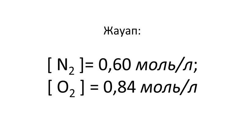 Жауап: [ N2 ]= 0,60 моль/л ; [