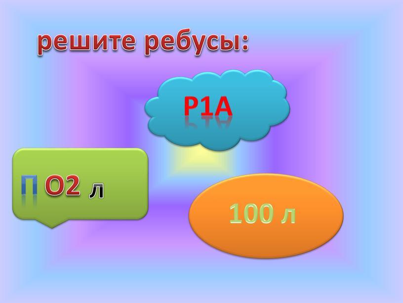 Р1А П О2 л решите ребусы: 100 л