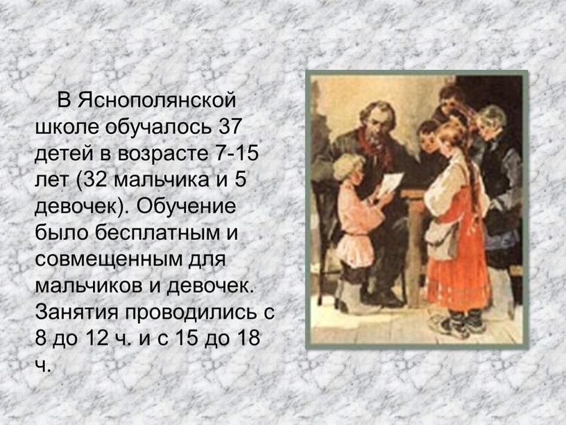 В Яснополянской школе обучалось 37 детей в возрасте 7-15 лет (32 мальчика и 5 девочек)