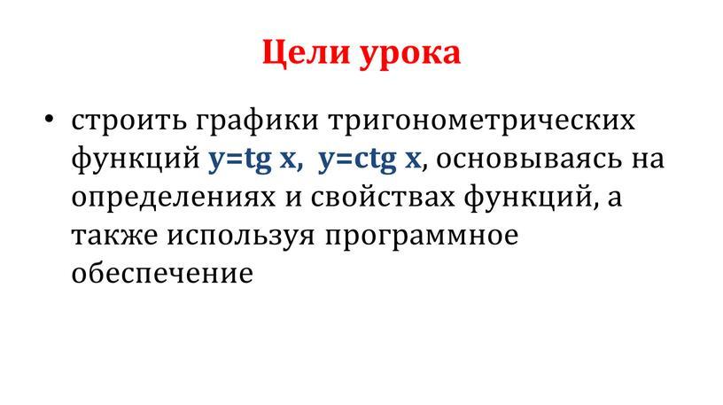 Цели урока строить графики тригонометрических функций y=tg x, y=ctg x , основываясь на определениях и свойствах функций, а также используя программное обеспечение