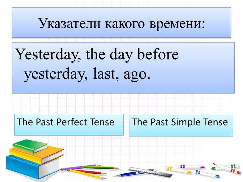 Указатели какого времени: Yesterday, the day before yesterday, last, ago