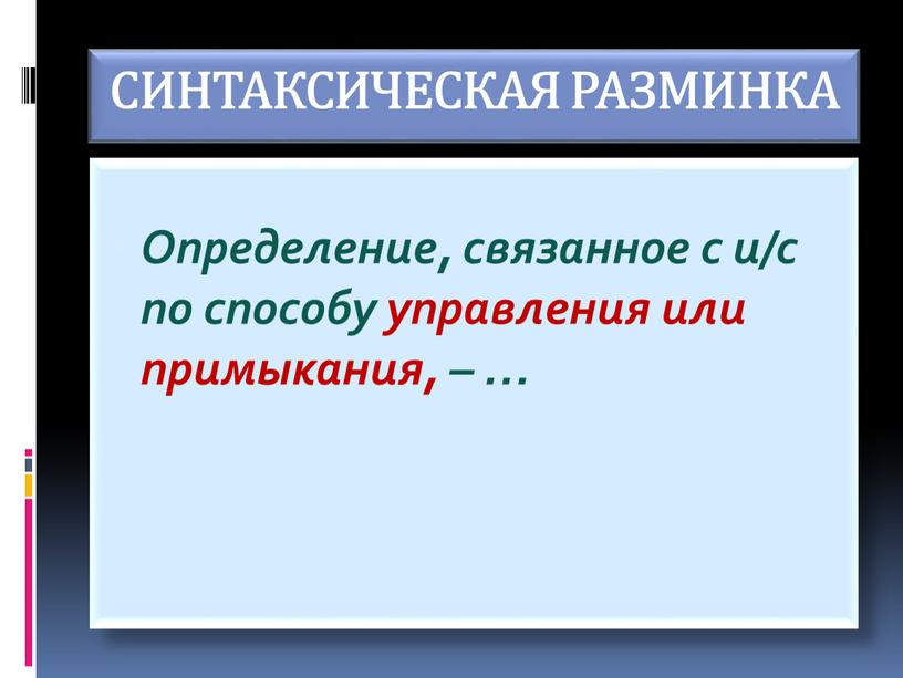СИНТАКСИЧЕСКАЯ РАЗМИНКА Определение, связанное с и/с по способу управления или примыкания, – …