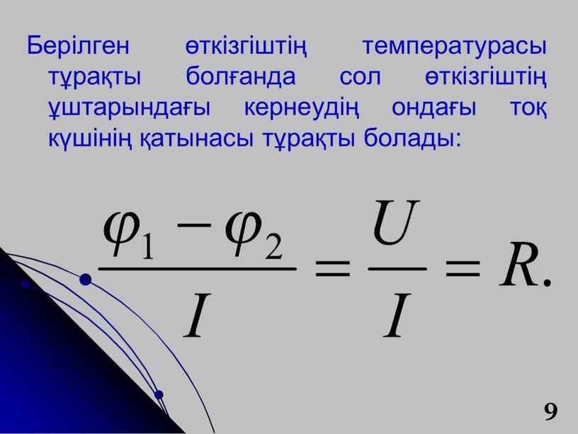 Берілген өткізгіштің температурасы тұрақты болғанда сол өткізгіштің ұштарындағы кернеудің ондағы тоқ күшінің қатынасы тұрақты болады: 9