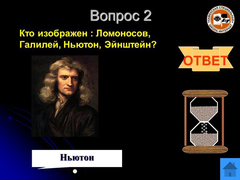 Вопрос 2 ОТВЕТ Ньютон Кто изображен :