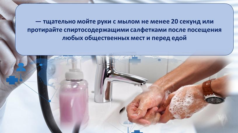 — тщательно мойте руки с мылом не менее 20 секунд или протирайте спиртосодержащими салфетками после посещения любых общественных мест и перед едой