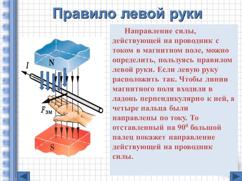Правило левой руки Направление силы, действующей на проводник с током в магнитном поле, можно определить, пользуясь правилом левой руки