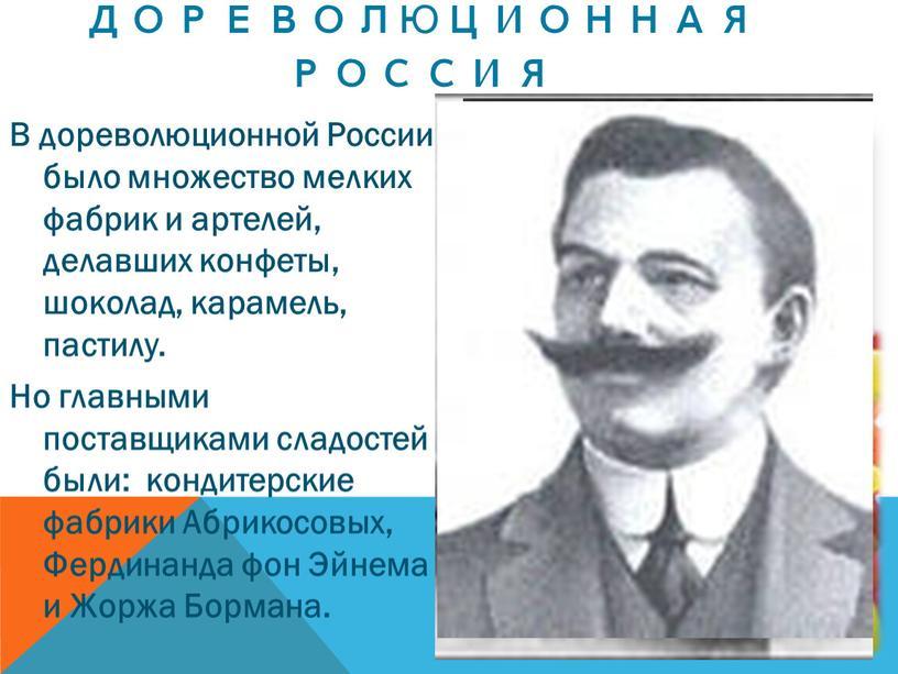 В дореволюционной России было множество мелких фабрик и артелей, делавших конфеты, шоколад, карамель, пастилу