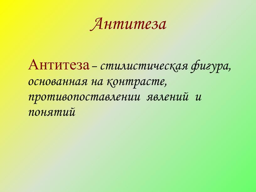 Антитеза Антитеза – стилистическая фигура, основанная на контрасте, противопоставлении явлений и понятий