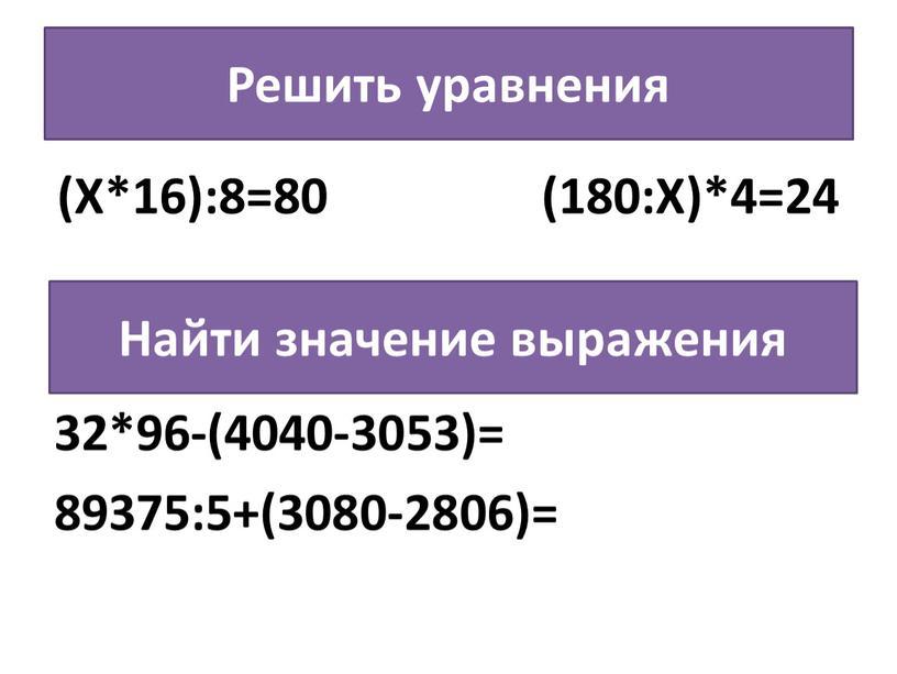Решить уравнения (Х*16):8=80 (180:Х)*4=24 32*96-(4040-3053)= 89375:5+(3080-2806)=
