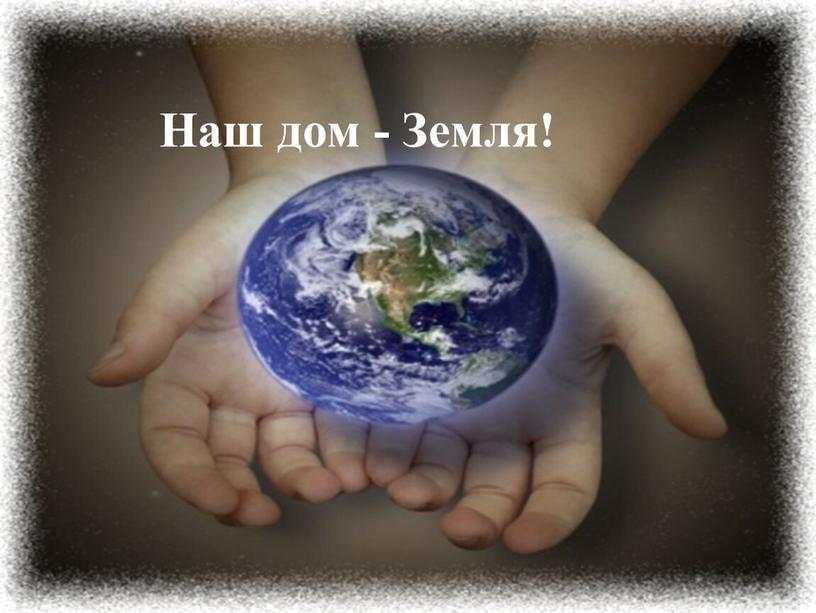 Наш дом - Земля!