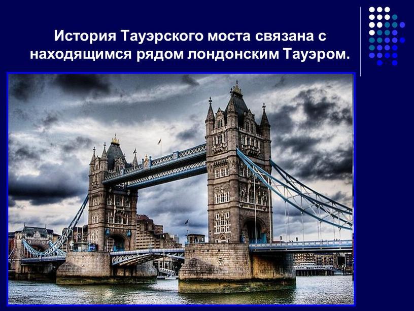 История Тауэрского моста связана с находящимся рядом лондонским