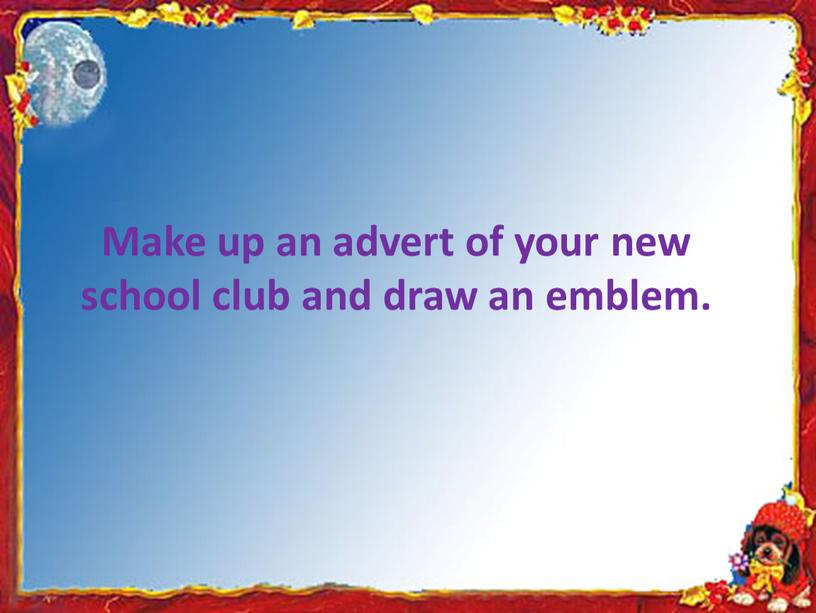 Make up an advert of your new school club and draw an emblem