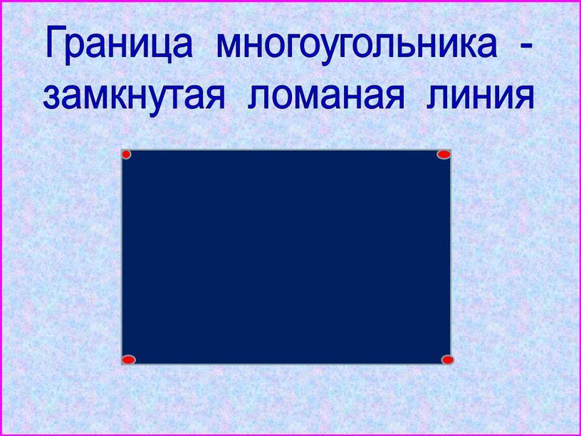 Граница многоугольника - замкнутая ломаная линия