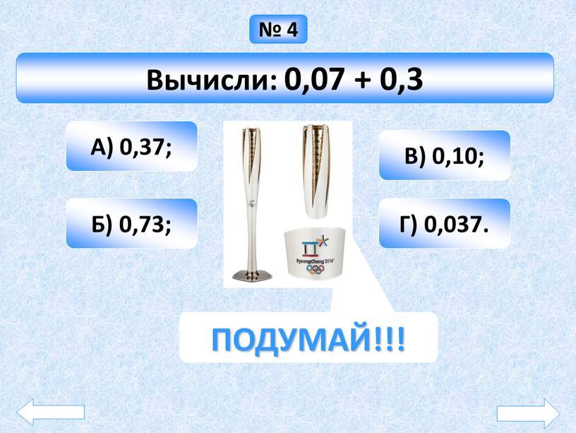 Вычисли: 0,07 + 0,3 А) 0,37; Б) 0,73;