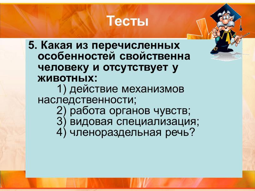 Тесты 5. Какая из перечисленных особенностей свойственна человеку и отсутствует у животных: 1) действие механизмов наследственности; 2) работа органов чувств; 3) видовая специализация; 4) членораздельная…