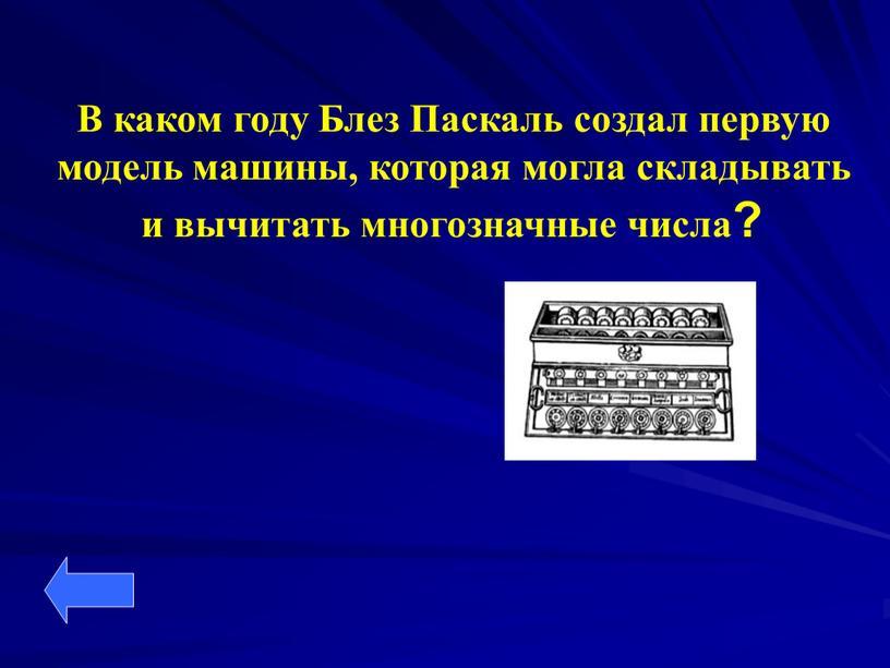В каком году Блез Паскаль создал первую модель машины, которая могла складывать и вычитать многозначные числа?