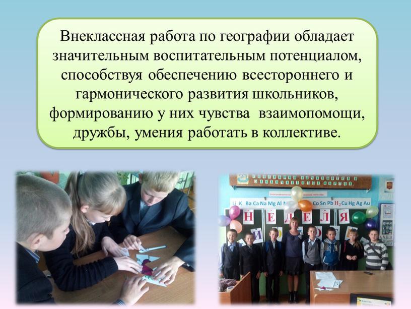 Внеклассная работа по географии обладает значительным воспитательным потенциалом, способствуя обеспечению всестороннего и гармонического развития школьников, формированию у них чувства взаимопомощи, дружбы, умения работать в коллективе