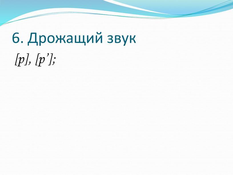 6. Дрожащий звук [р], [р'];