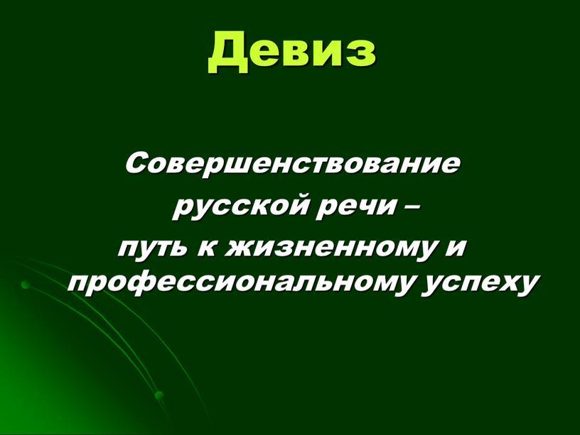Девиз Совершенствование русской речи – путь к жизненному и профессиональному успеху