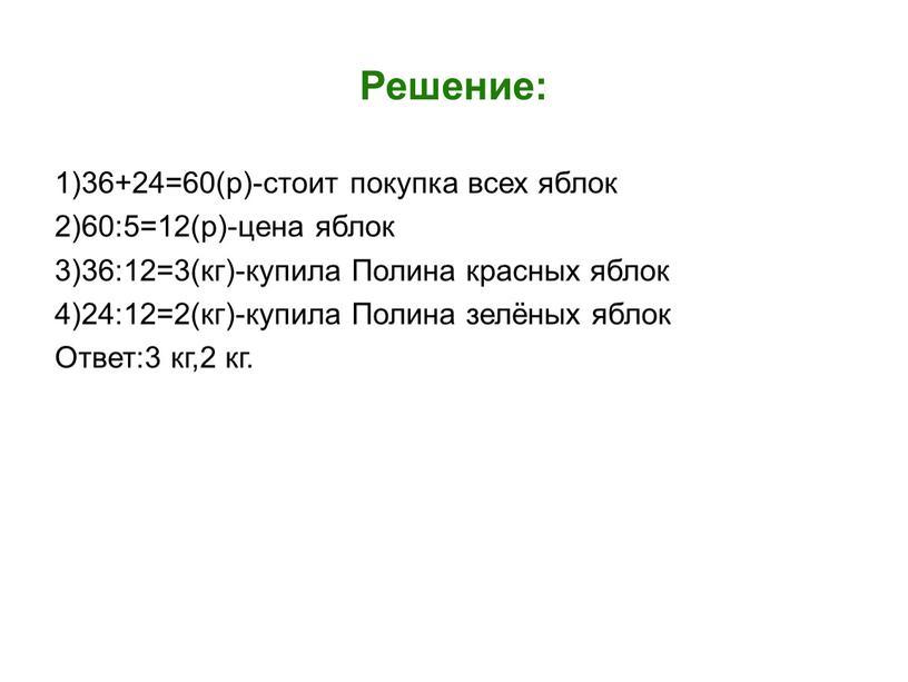 Решение: 1)36+24=60(р)-стоит покупка всех яблок 2)60:5=12(р)-цена яблок 3)36:12=3(кг)-купила