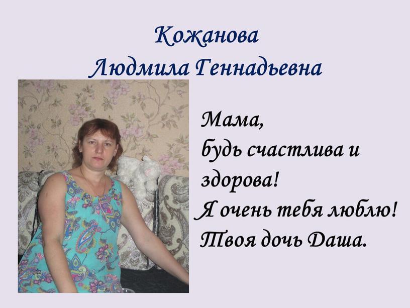 Кожанова Людмила Геннадьевна Мама, будь счастлива и здорова!