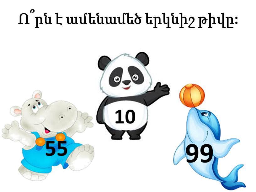 Ո՞րն է ամենամեծ երկնիշ թիվը: 99 10 55
