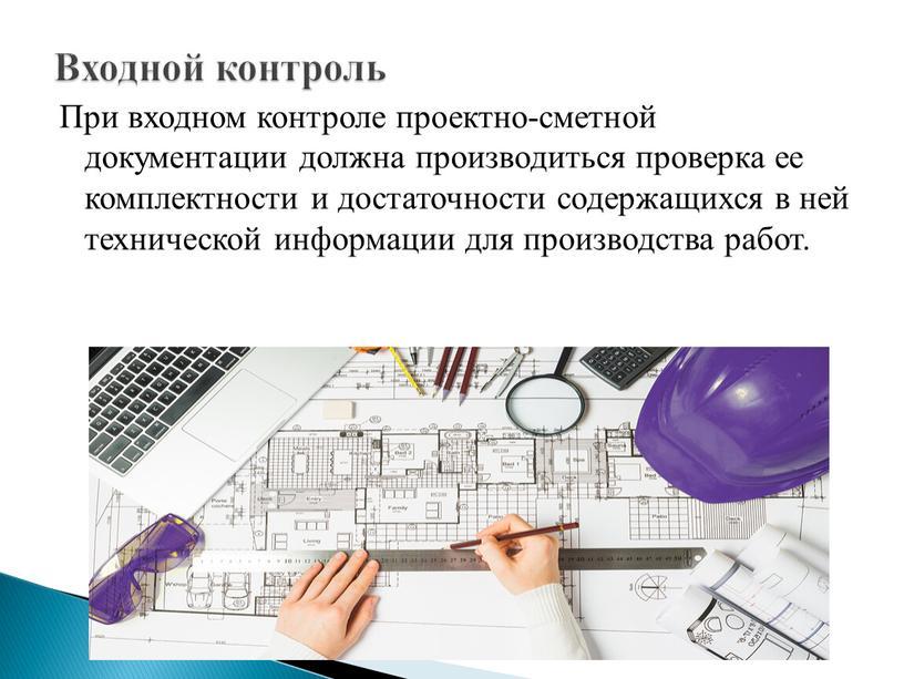 При входном контроле проектно-сметной документации должна производиться проверка ее комплектности и достаточности содержащихся в ней технической информации для производства работ