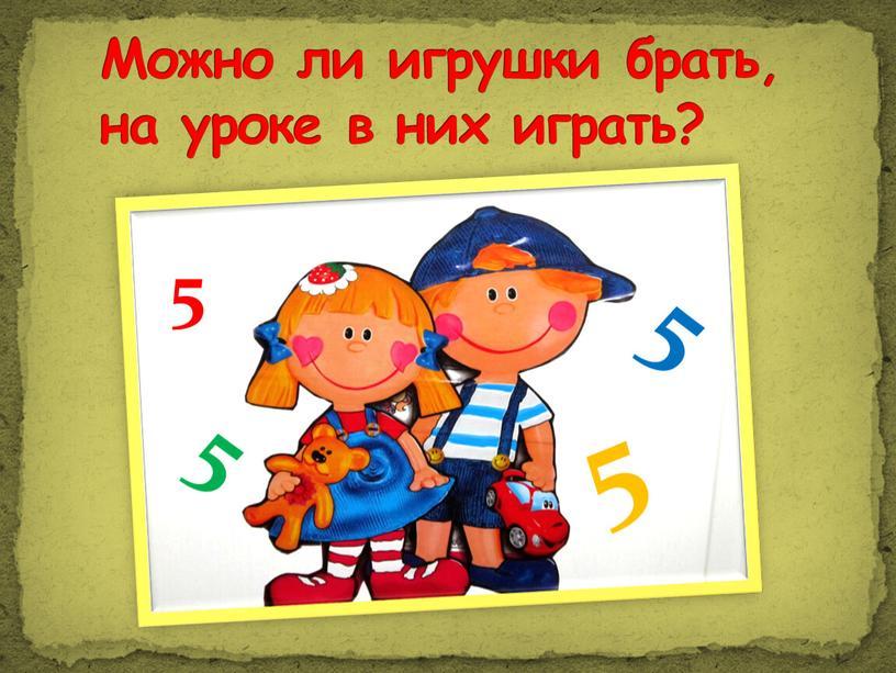 Можно ли игрушки брать, на уроке в них играть? 5 5 5 5