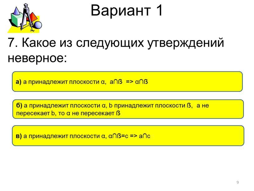 Вариант 1 б) а принадлежит плоскости α, b принадлежит плоскости ẞ, а не пересекает b, то α не пересекает ẞ в) а принадлежит плоскости α,…