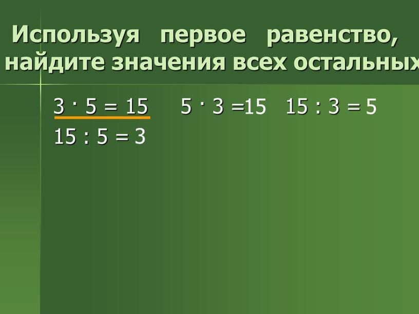 Используя первое равенство, найдите значения всех остальных: 3 · 5 = 15 5 · 3 = 15 : 3 = 15 : 5 = 15…