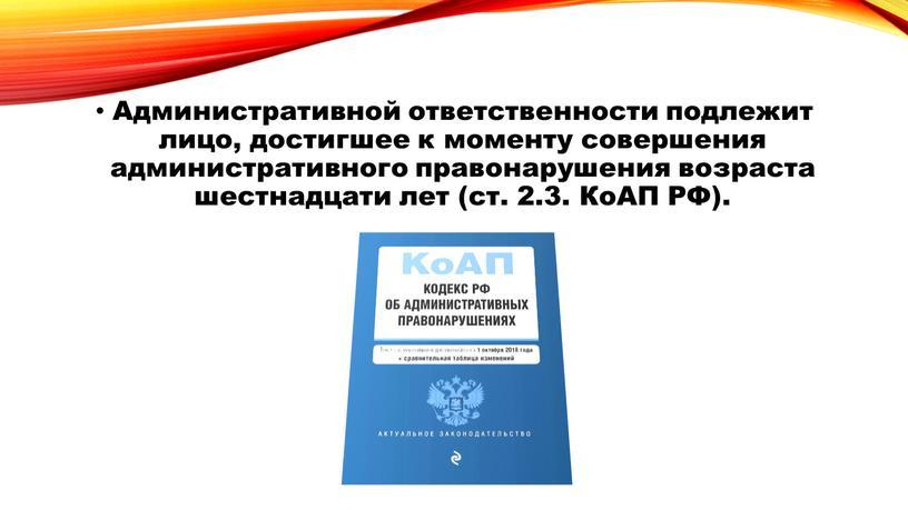 Административной ответственности подлежит лицо, достигшее к моменту совершения административного правонарушения возраста шестнадцати лет (ст
