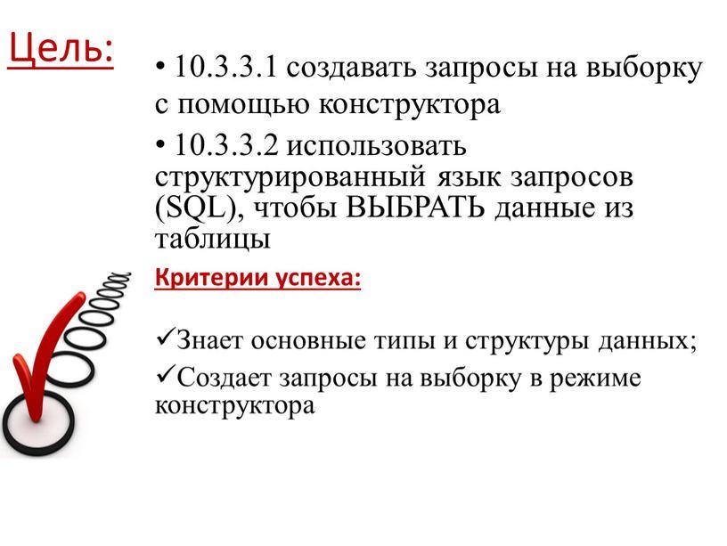 Цель: 10.3.3.1 создавать запросы на выборку с помощью конструктора 10