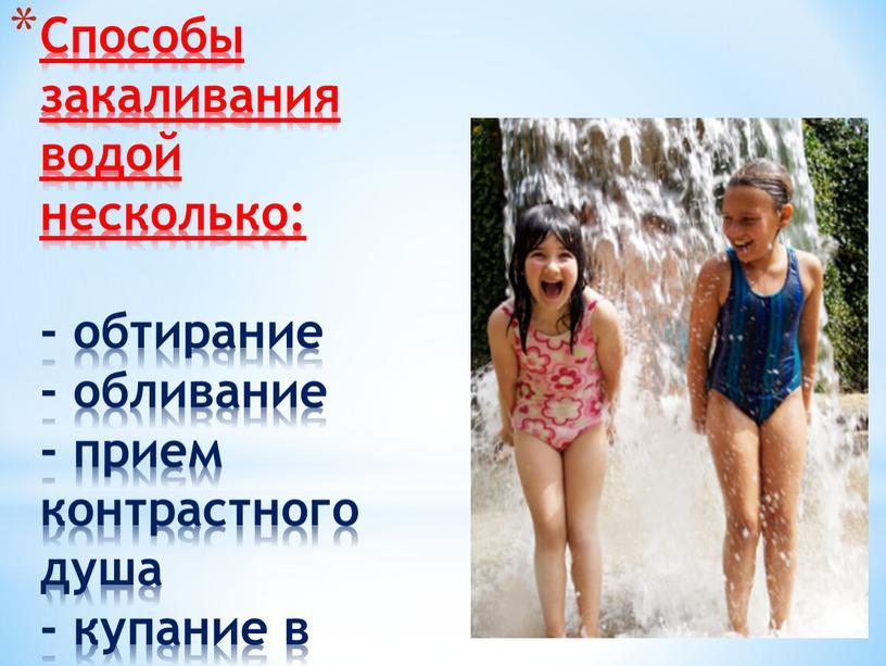 Способы закаливания водой несколько: - обтирание - обливание - прием контрастного душа - купание в водоёмах