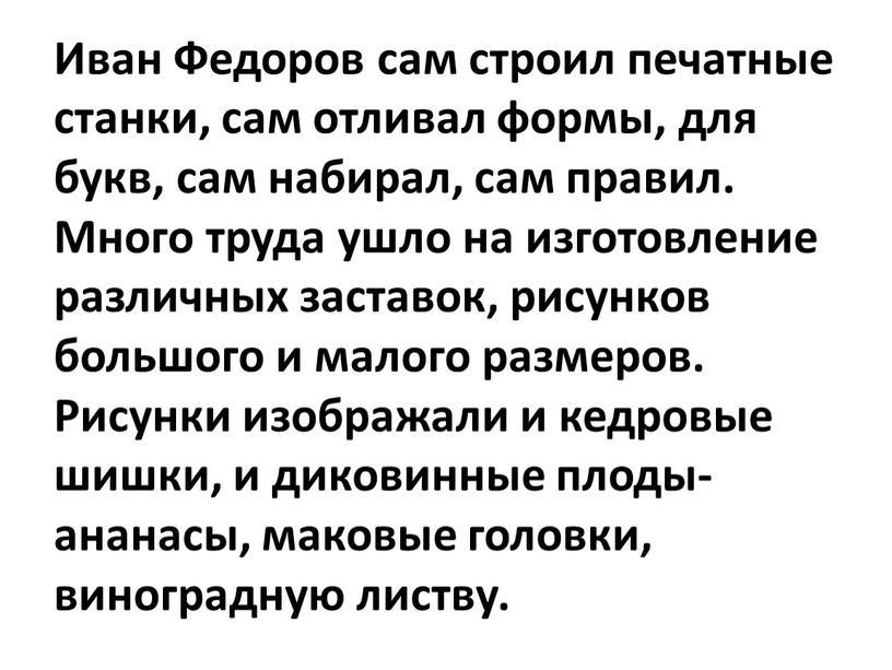 Иван Федоров сам строил печатные станки, сам отливал формы, для букв, сам набирал, сам правил