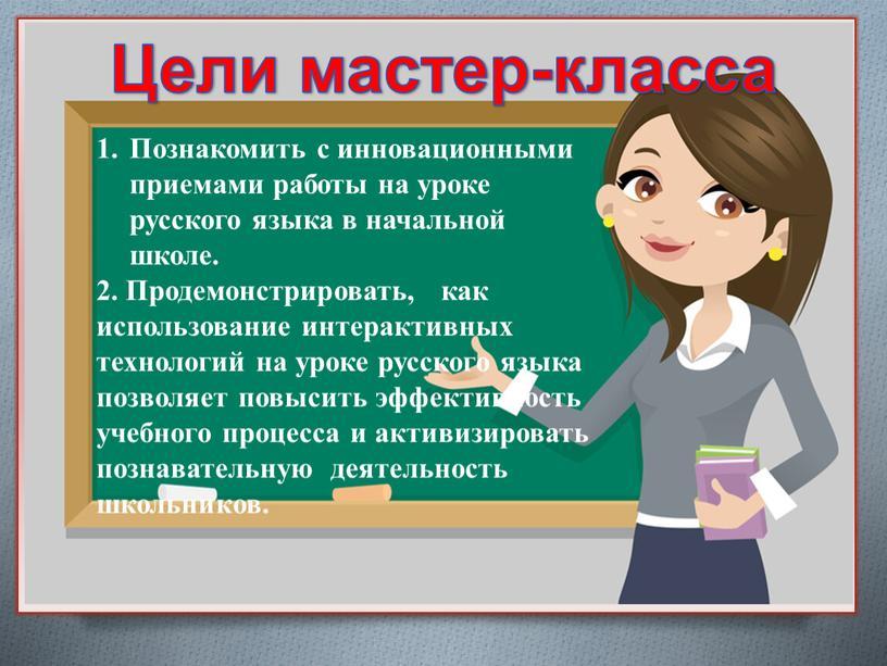 Познакомить с инновационными приемами работы на уроке русского языка в начальной школе