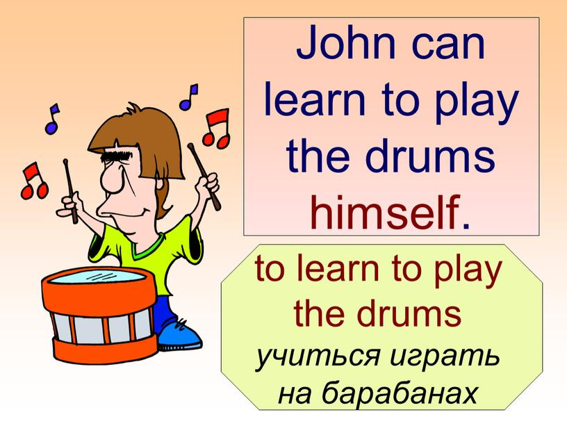John can learn to play the drums himself
