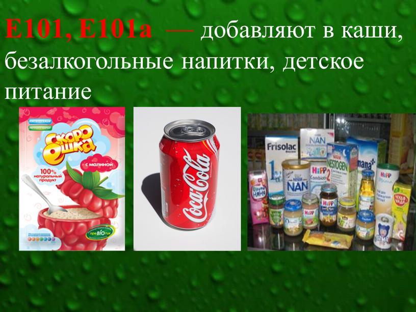 Е101, Е101а  — добавляют в каши, безалкогольные напитки, детское питание