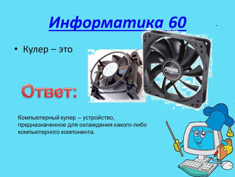 Информатика 60 Кулер – это Ответ: