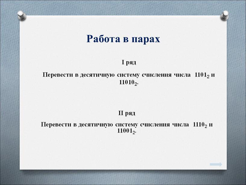 Работа в парах I ряд Перевести в десятичную систему счисления числа 1101 2 и 11010 2