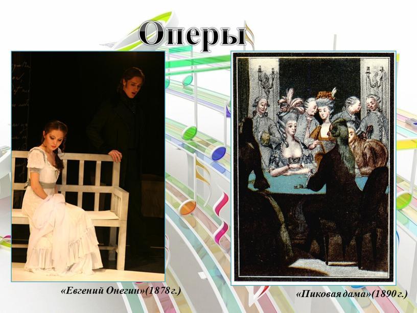 Оперы «Евгений Онегин»(1878 г.) «Пиковая дама»(1890 г