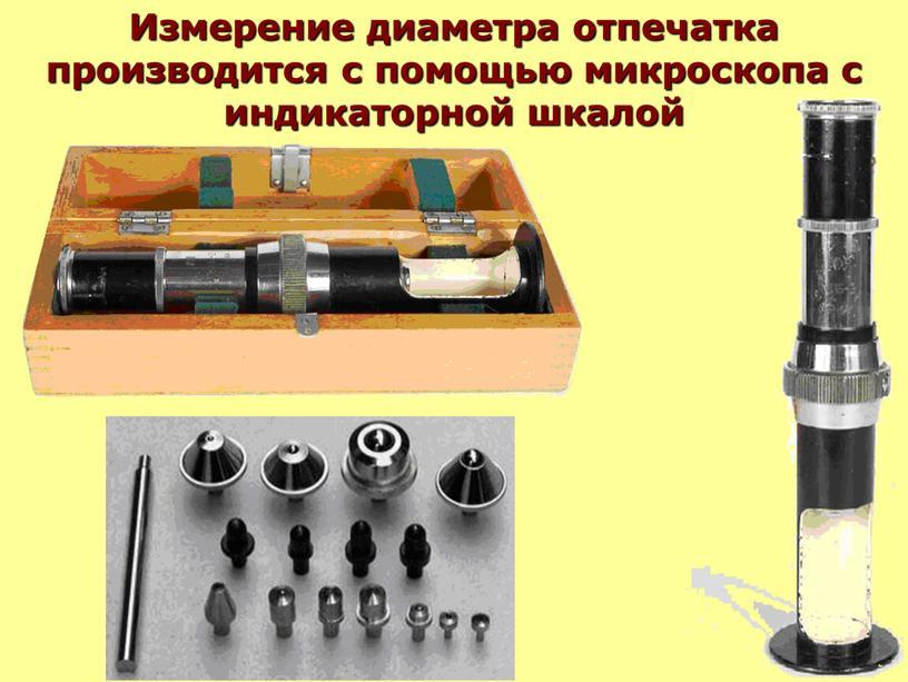 Измерение диаметра отпечатка производится с помощью микроскопа с индикаторной шкалой