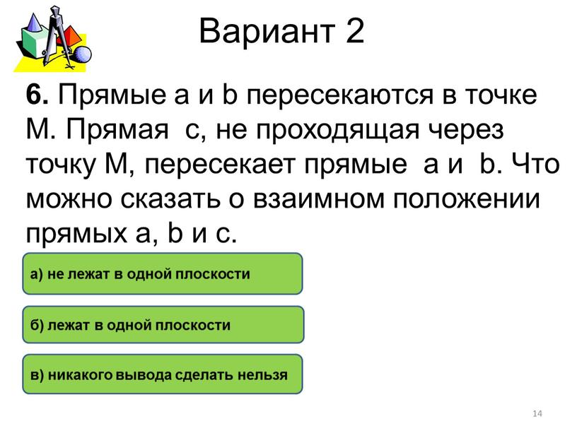 Вариант 2 б) лежат в одной плоскости а) не лежат в одной плоскости в) никакого вывода сделать нельзя 6