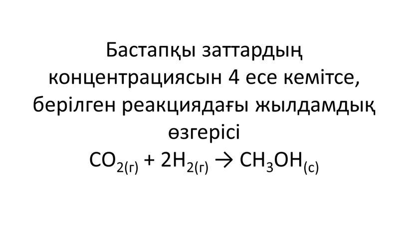 Бастапқы заттардың концентрациясын 4 есе кемітсе, берілген реакциядағы жылдамдық өзгерісі