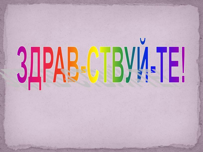 ЗДРАВ-СТВУЙ-ТЕ!