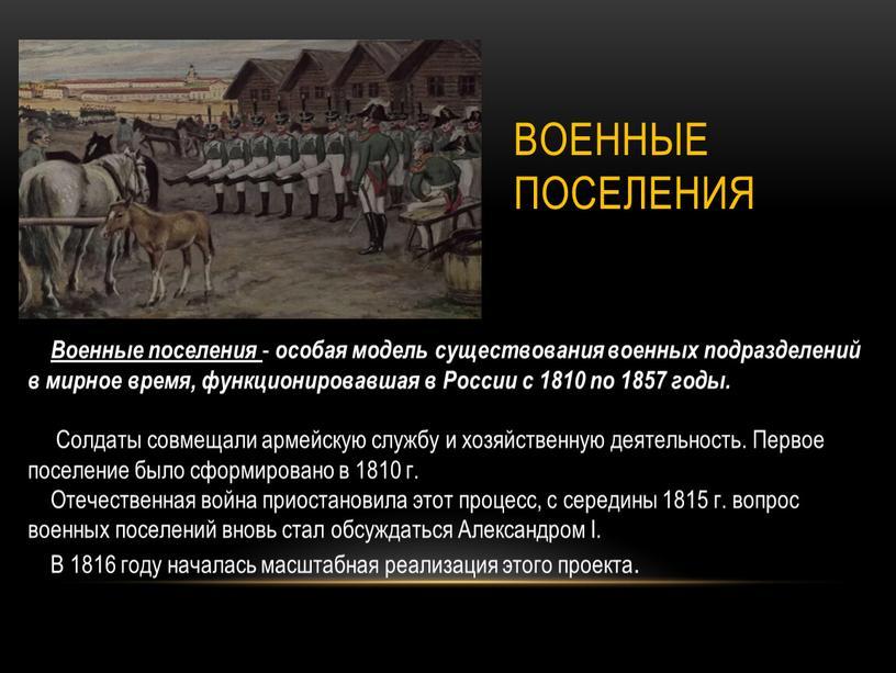 Военные поселения Военные поселения - особая модель существования военных подразделений в мирное время, функционировавшая в