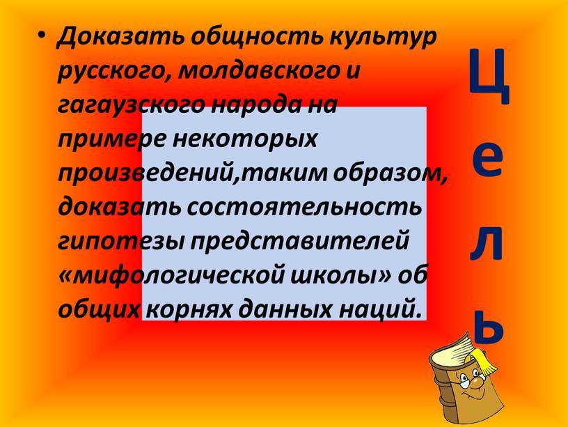Ц е л ь Доказать общность культур русского, молдавского и гагаузского народа на примере некоторых произведений,таким образом, доказать состоятельность гипотезы представителей «мифологической школы» об общих…